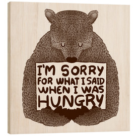 Print på træ  I'm Sorry For What I Said When I Was Hungry - Tobe Fonseca
